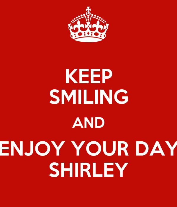 KEEP SMILING AND ENJOY YOUR DAY SHIRLEY