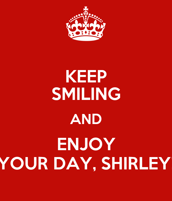 KEEP SMILING AND ENJOY YOUR DAY, SHIRLEY!