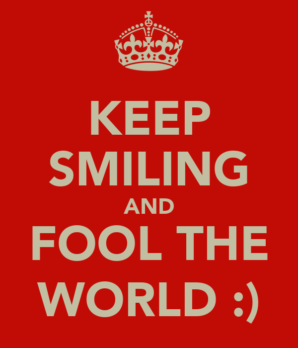 KEEP SMILING AND FOOL THE WORLD :)