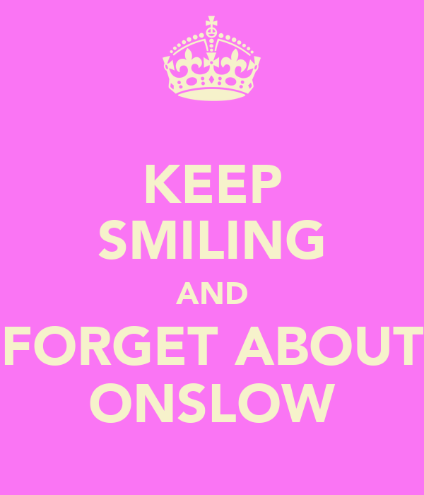 KEEP SMILING AND FORGET ABOUT ONSLOW