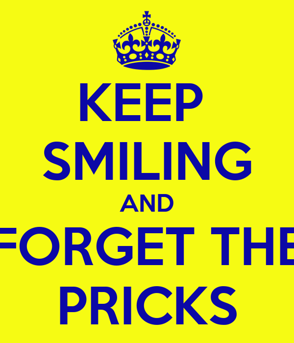 KEEP  SMILING AND FORGET THE PRICKS
