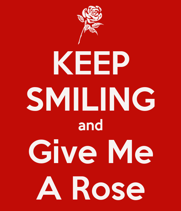 KEEP SMILING and Give Me A Rose