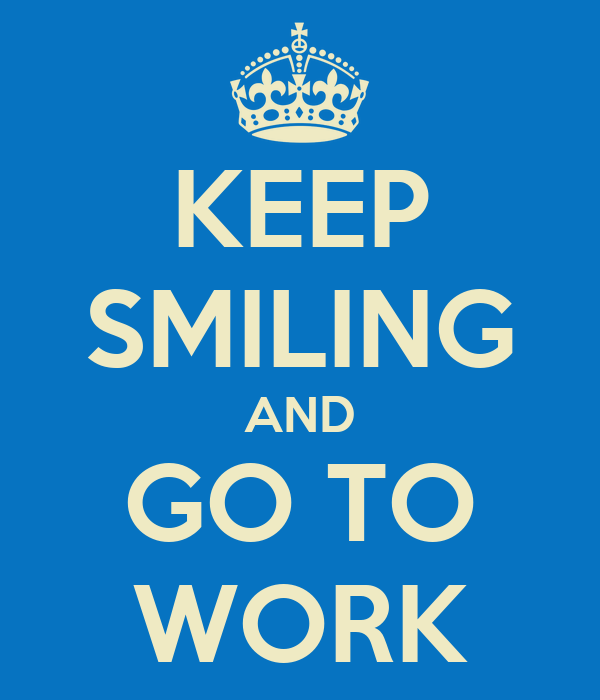 KEEP SMILING AND GO TO WORK