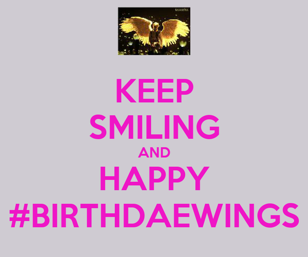 KEEP SMILING AND HAPPY #BIRTHDAEWINGS