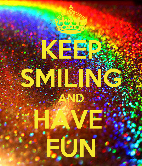 KEEP SMILING AND HAVE  FUN