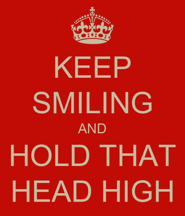 KEEP SMILING AND HOLD THAT HEAD HIGH