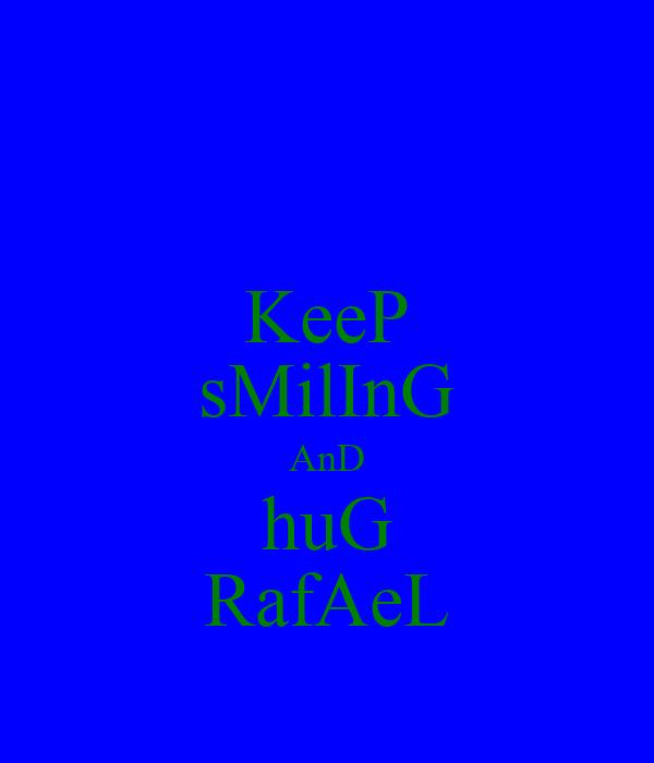 KeeP sMilInG AnD huG RafAeL