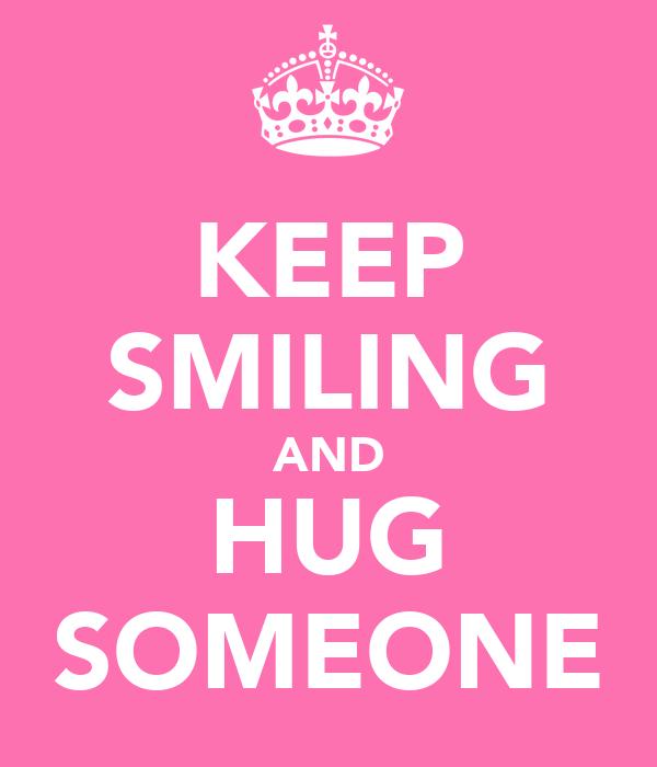 KEEP SMILING AND HUG SOMEONE