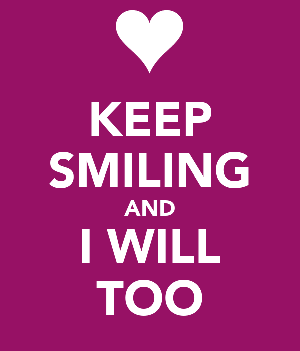 KEEP SMILING AND I WILL TOO