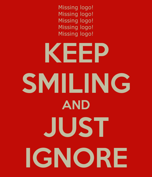 KEEP SMILING AND JUST IGNORE