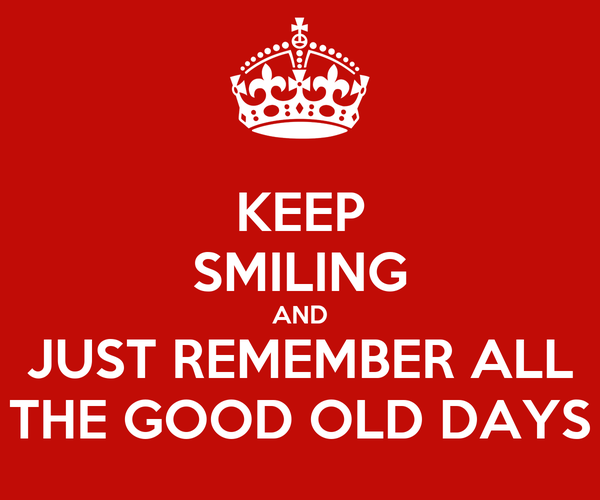 KEEP SMILING AND JUST REMEMBER ALL THE GOOD OLD DAYS