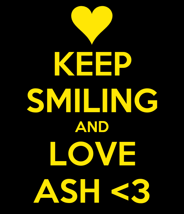 KEEP SMILING AND LOVE ASH <3