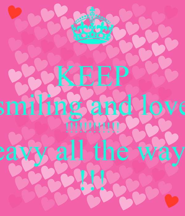 KEEP smiling and love !!!!!!!!!!!! eavy all the way  !!!