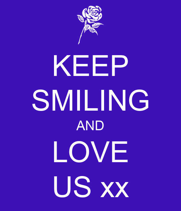 KEEP SMILING AND LOVE US xx