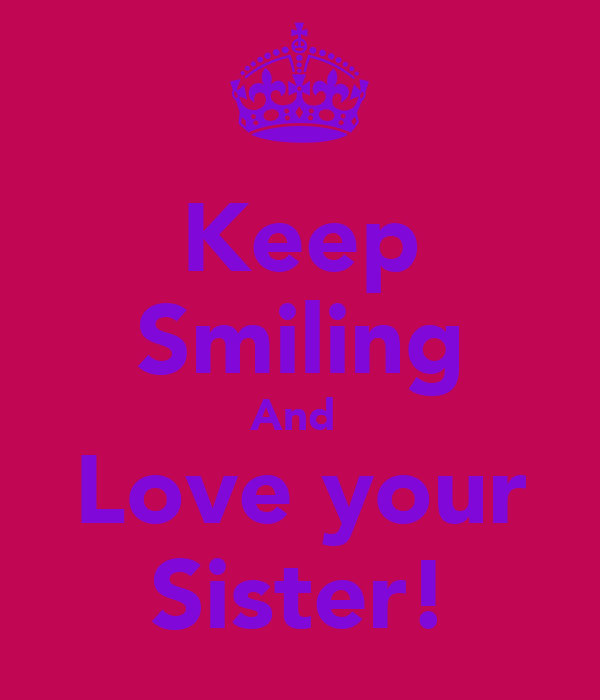 Keep Smiling And  Love your Sister!