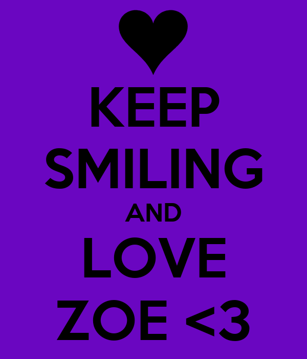 KEEP SMILING AND LOVE ZOE <3