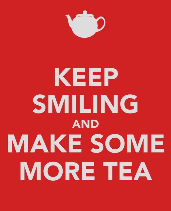 KEEP SMILING AND MAKE SOME MORE TEA