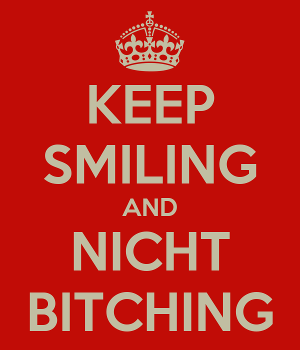 KEEP SMILING AND NICHT BITCHING