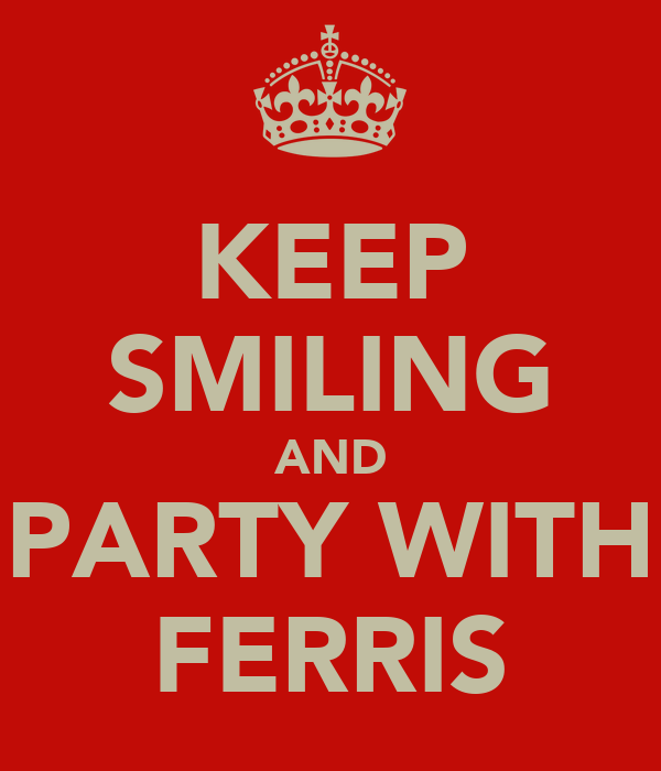 KEEP SMILING AND PARTY WITH FERRIS