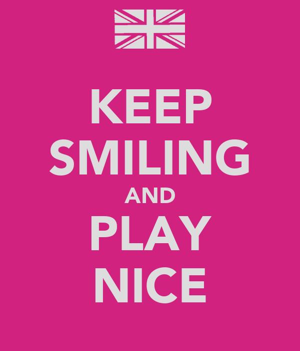 KEEP SMILING AND PLAY NICE