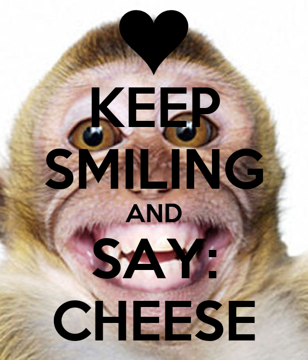 KEEP SMILING AND SAY: CHEESE