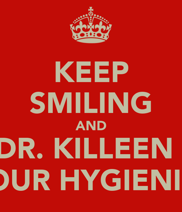 KEEP SMILING AND SEE DR. KILLEEN AND YOUR HYGIENIST