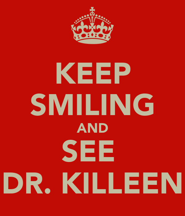 KEEP SMILING AND SEE  DR. KILLEEN