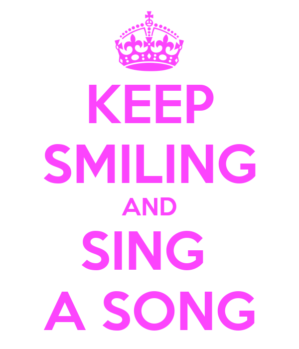 KEEP SMILING AND SING  A SONG