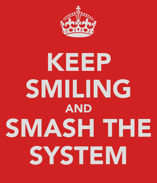 KEEP SMILING AND SMASH THE SYSTEM