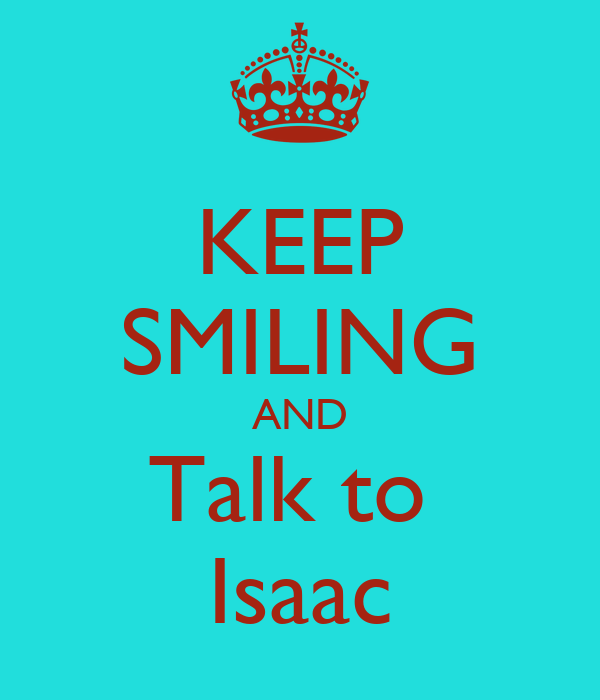 KEEP SMILING AND Talk to  Isaac