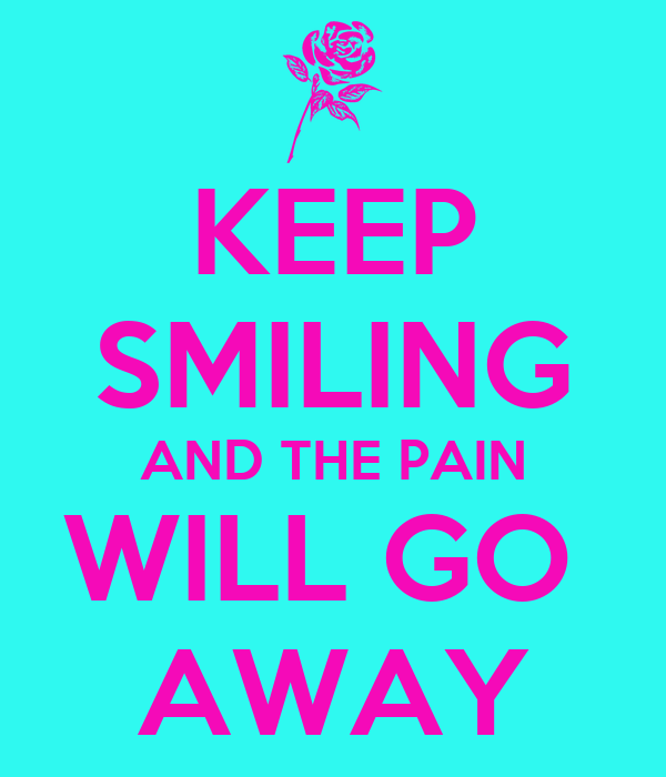 KEEP SMILING AND THE PAIN WILL GO  AWAY