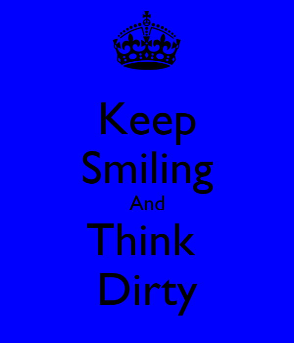 Keep Smiling And Think  Dirty