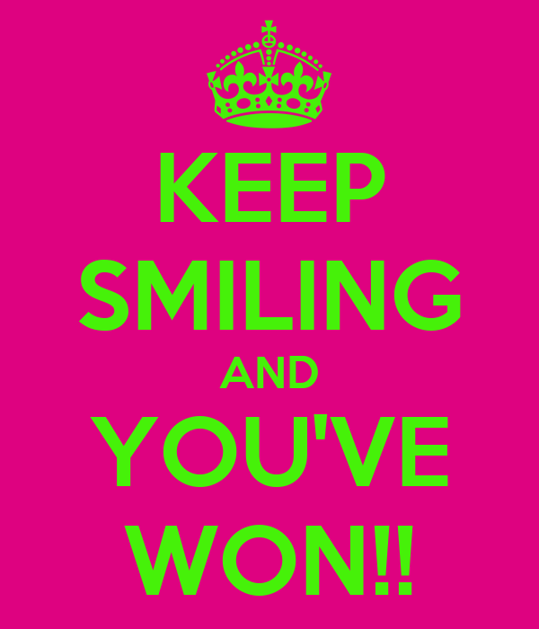 KEEP SMILING AND YOU'VE WON!!