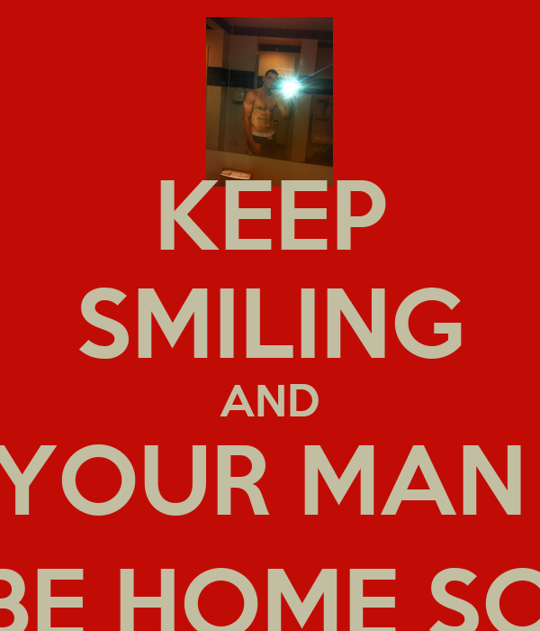 KEEP SMILING AND YOUR MAN  WILL BE HOME SOON :-)