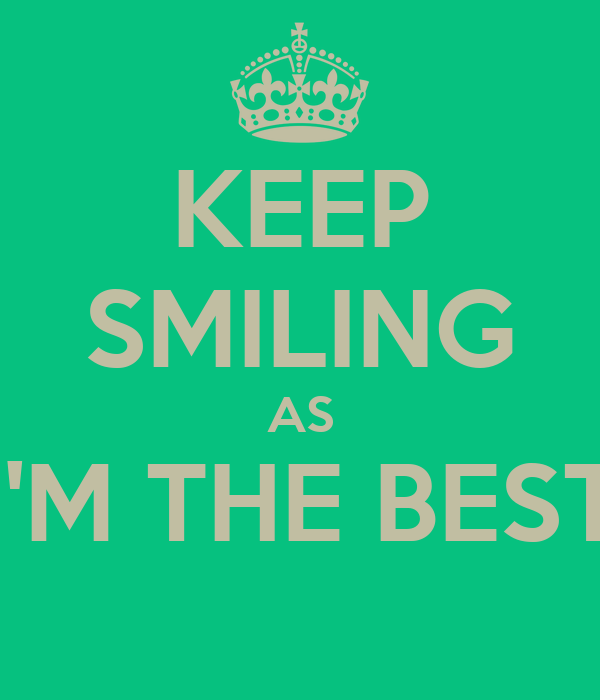 KEEP SMILING AS I'M THE BEST