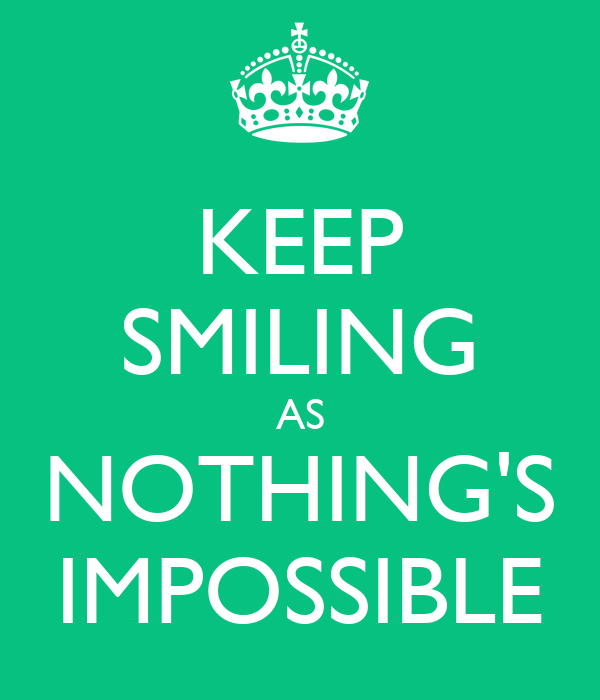 KEEP SMILING AS NOTHING'S IMPOSSIBLE