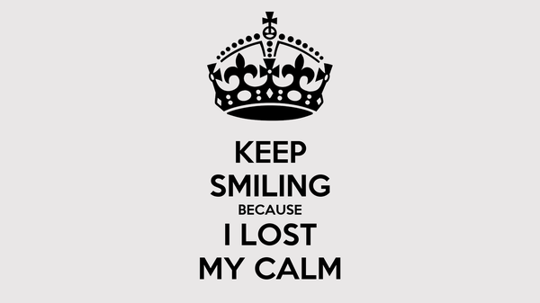 KEEP SMILING BECAUSE I LOST MY CALM