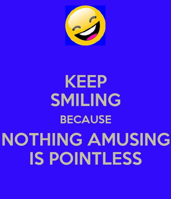 KEEP SMILING BECAUSE NOTHING AMUSING IS POINTLESS