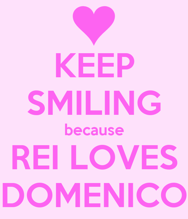 KEEP SMILING because REI LOVES DOMENICO