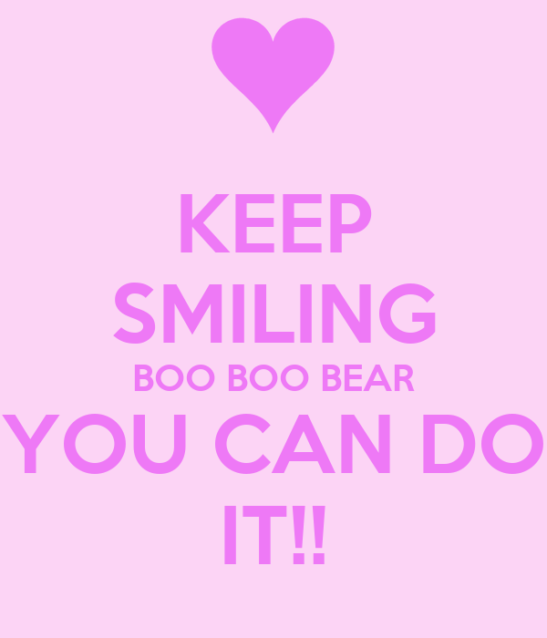 KEEP SMILING BOO BOO BEAR YOU CAN DO IT!!