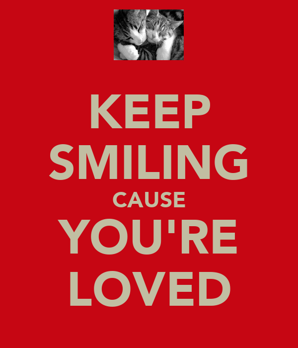 KEEP SMILING CAUSE YOU'RE LOVED
