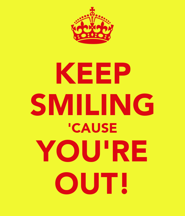 KEEP SMILING 'CAUSE YOU'RE OUT!