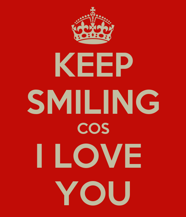 KEEP SMILING COS I LOVE  YOU