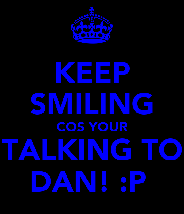 KEEP SMILING COS YOUR TALKING TO DAN! :P