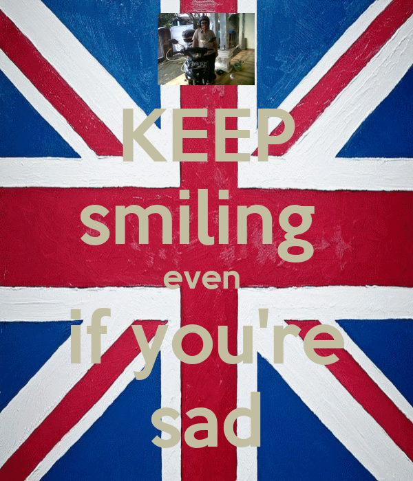 KEEP smiling  even  if you're sad