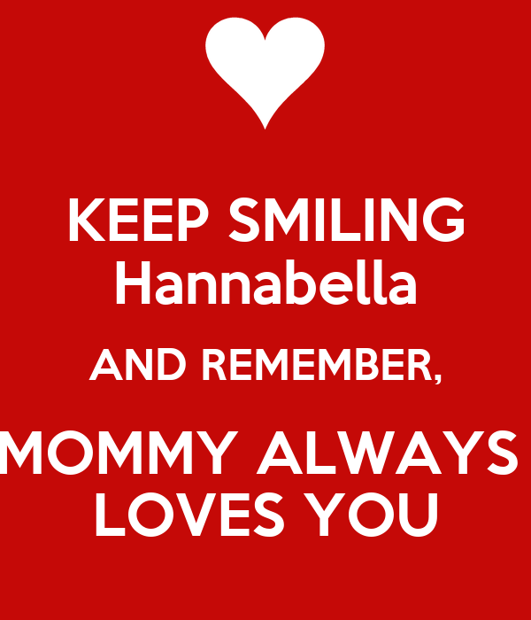 KEEP SMILING Hannabella AND REMEMBER, MOMMY ALWAYS  LOVES YOU