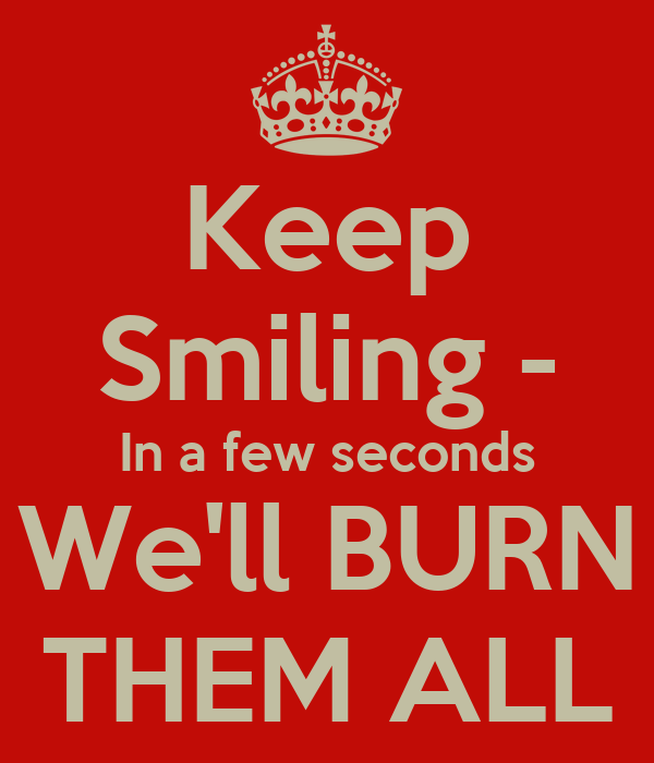 Keep Smiling - In a few seconds We'll BURN THEM ALL