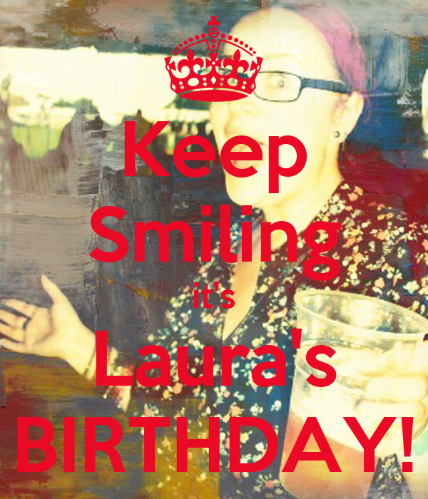 Keep Smiling it's Laura's BIRTHDAY!