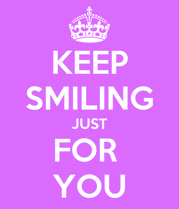 KEEP SMILING JUST FOR  YOU