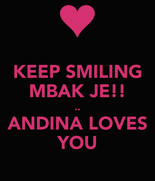 KEEP SMILING MBAK JE!! .. ANDINA LOVES YOU